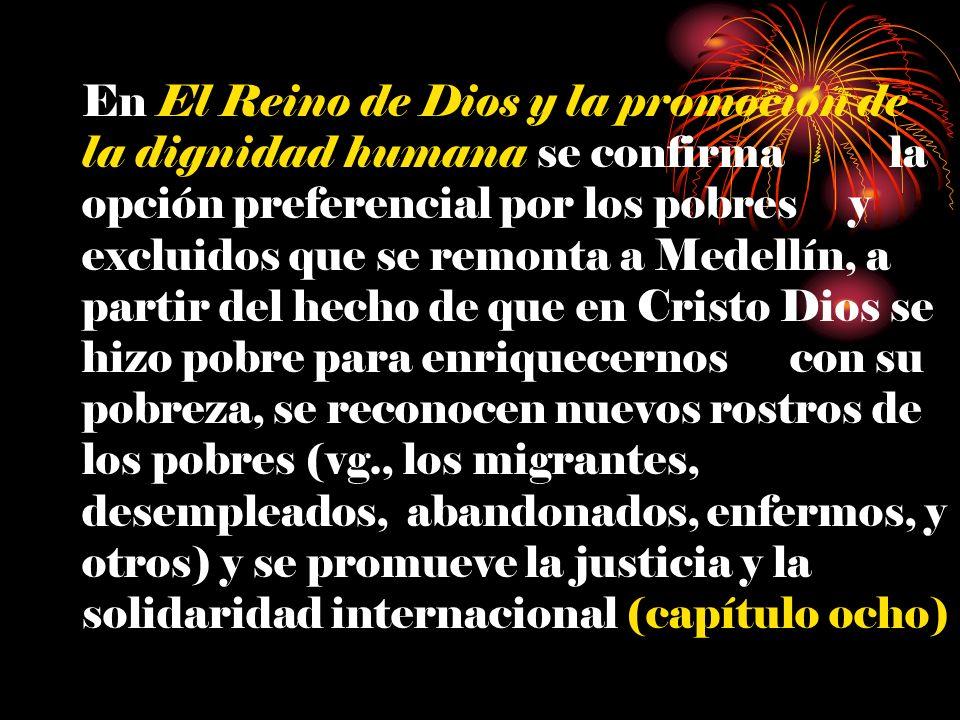 En El Reino de Dios y la promoción de la dignidad humana se confirma la opción preferencial por los pobres y excluidos que se remonta a Medellín, a partir del hecho de que en Cristo Dios se hizo pobre para enriquecernos con su pobreza, se reconocen nuevos rostros de los pobres (vg., los migrantes, desempleados, abandonados, enfermos, y otros) y se promueve la justicia y la solidaridad internacional (capítulo ocho)