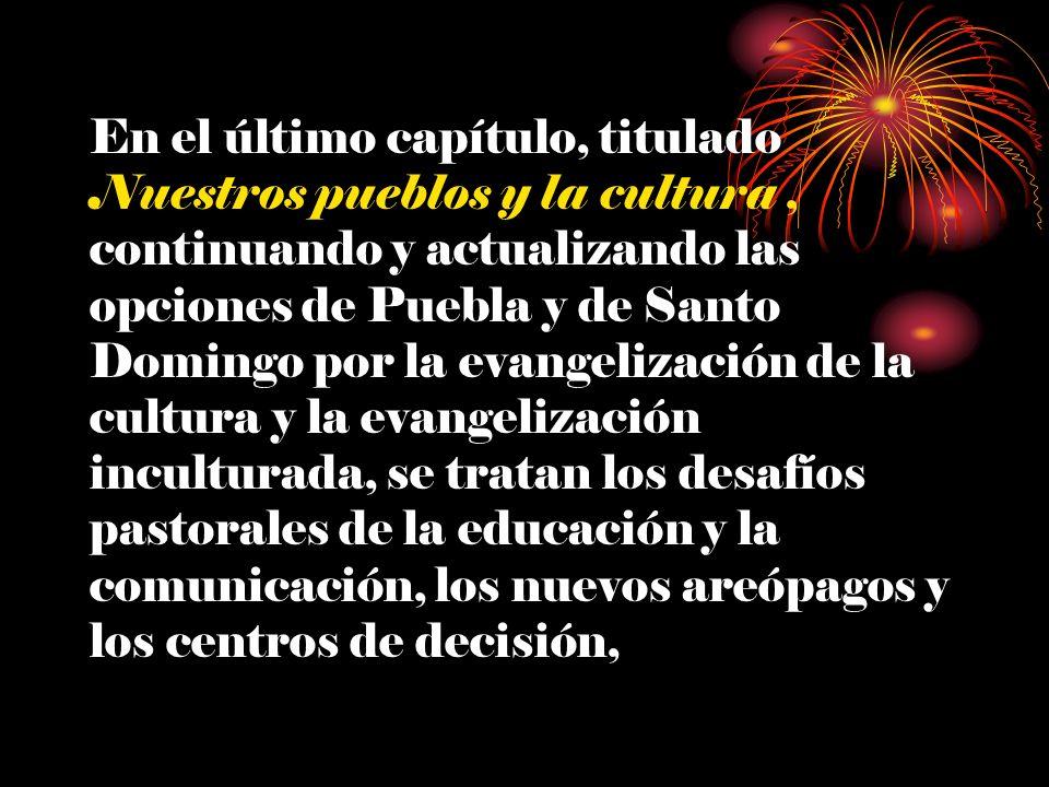 En el último capítulo, titulado Nuestros pueblos y la cultura , continuando y actualizando las opciones de Puebla y de Santo Domingo por la evangelización de la cultura y la evangelización inculturada, se tratan los desafíos pastorales de la educación y la comunicación, los nuevos areópagos y los centros de decisión,