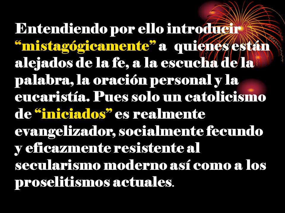 Entendiendo por ello introducir mistagógicamente a quienes están alejados de la fe, a la escucha de la palabra, la oración personal y la eucaristía.