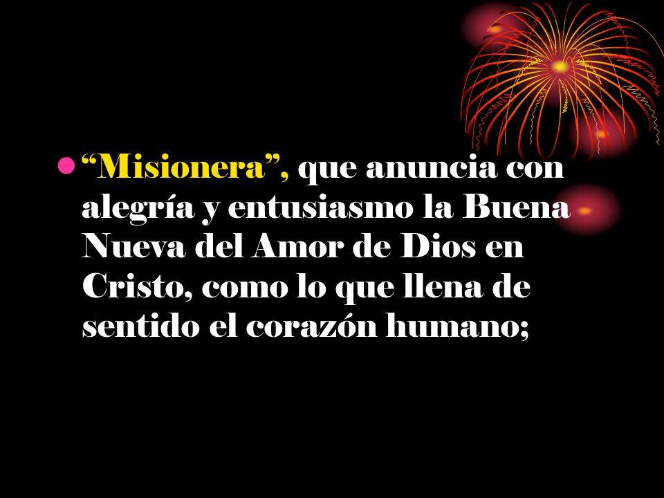 Misionera , que anuncia con alegría y entusiasmo la Buena Nueva del Amor de Dios en Cristo, como lo que llena de sentido el corazón humano;