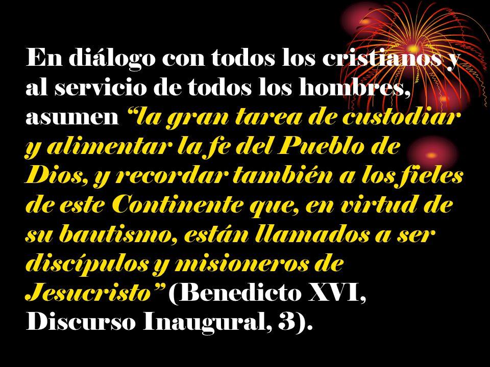 En diálogo con todos los cristianos y al servicio de todos los hombres, asumen la gran tarea de custodiar y alimentar la fe del Pueblo de Dios, y recordar también a los fieles de este Continente que, en virtud de su bautismo, están llamados a ser discípulos y misioneros de Jesucristo (Benedicto XVI, Discurso Inaugural, 3).