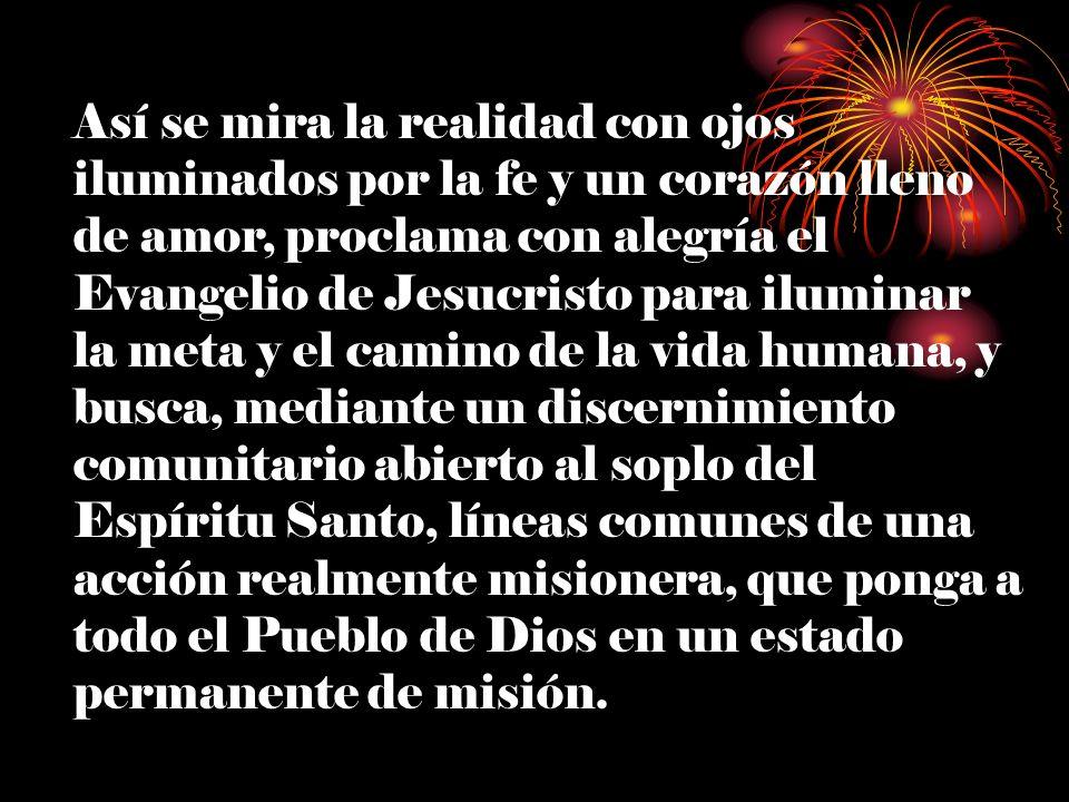 Así se mira la realidad con ojos iluminados por la fe y un corazón lleno de amor, proclama con alegría el Evangelio de Jesucristo para iluminar la meta y el camino de la vida humana, y busca, mediante un discernimiento comunitario abierto al soplo del Espíritu Santo, líneas comunes de una acción realmente misionera, que ponga a todo el Pueblo de Dios en un estado permanente de misión.