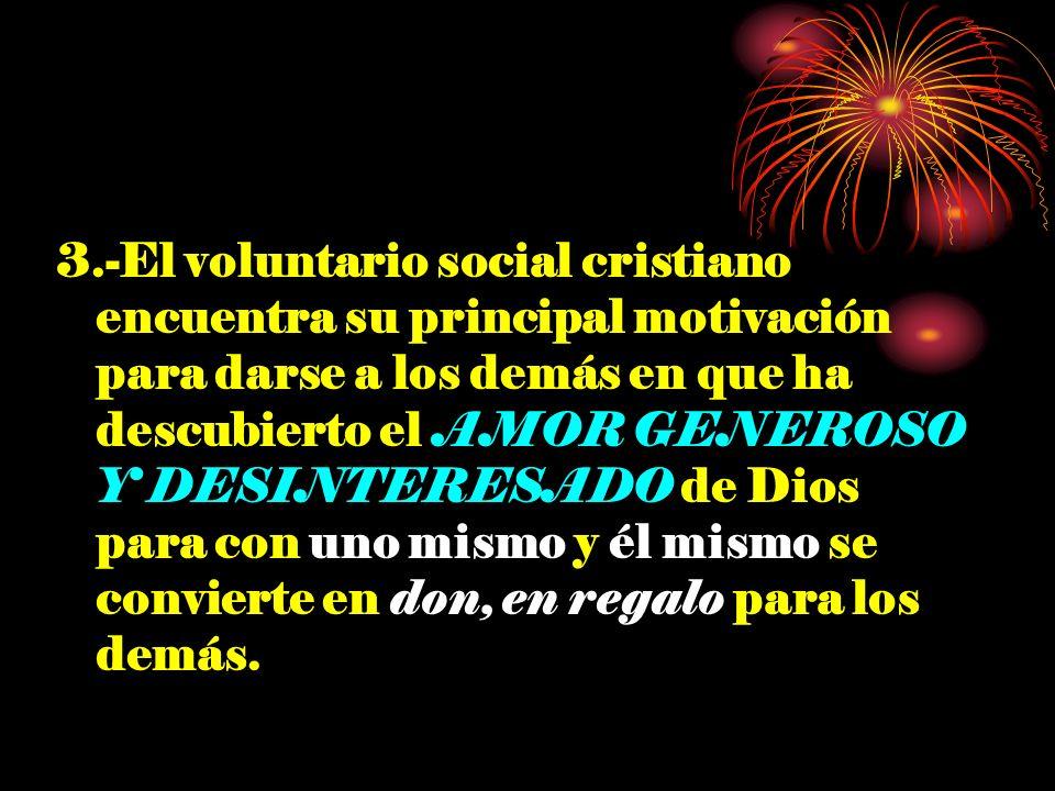 3.-El voluntario social cristiano encuentra su principal motivación para darse a los demás en que ha descubierto el AMOR GENEROSO Y DESINTERESADO de Dios para con uno mismo y él mismo se convierte en don, en regalo para los demás.