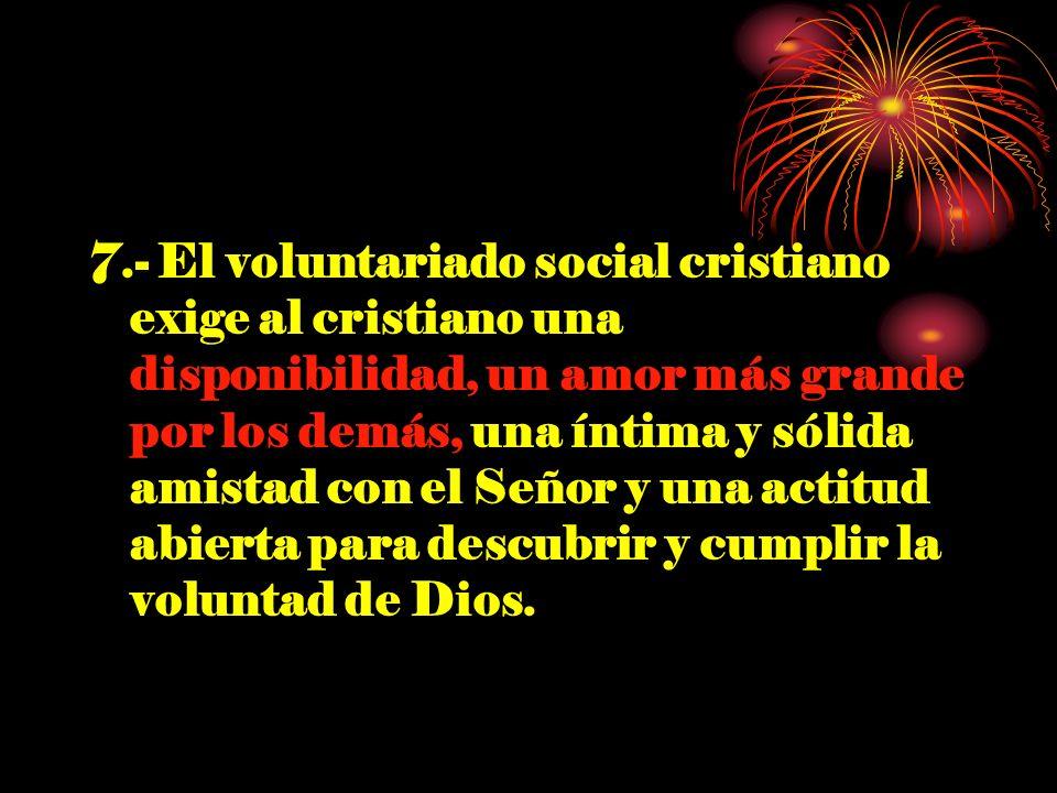 7.- El voluntariado social cristiano exige al cristiano una disponibilidad, un amor más grande por los demás, una íntima y sólida amistad con el Señor y una actitud abierta para descubrir y cumplir la voluntad de Dios.