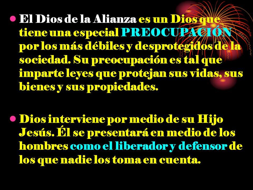 El Dios de la Alianza es un Dios que tiene una especial PREOCUPACIÓN por los más débiles y desprotegidos de la sociedad. Su preocupación es tal que imparte leyes que protejan sus vidas, sus bienes y sus propiedades.