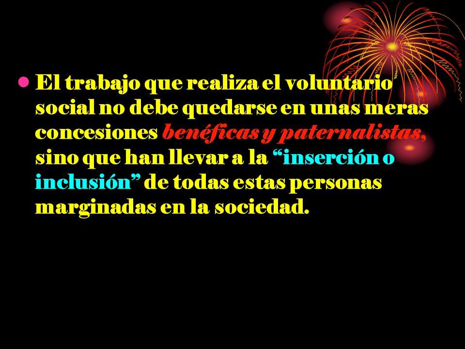El trabajo que realiza el voluntario social no debe quedarse en unas meras concesiones benéficas y paternalistas, sino que han llevar a la inserción o inclusión de todas estas personas marginadas en la sociedad.