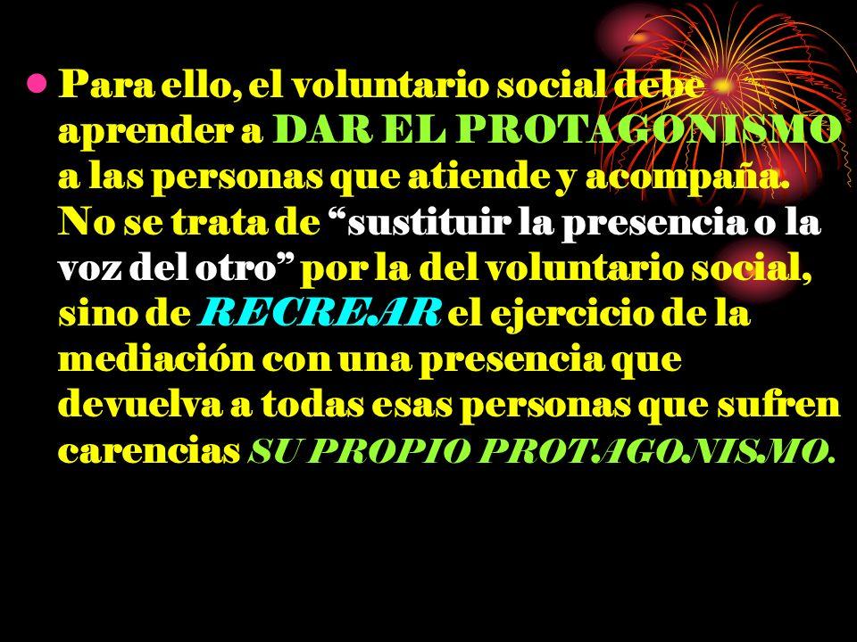 Para ello, el voluntario social debe aprender a DAR EL PROTAGONISMO a las personas que atiende y acompaña.