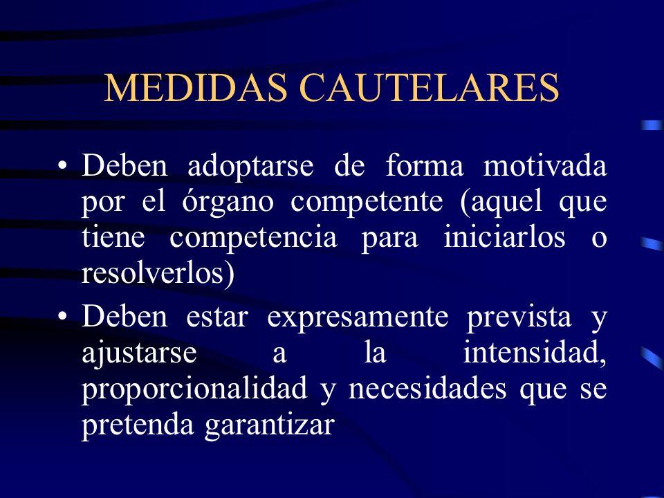 MEDIDAS CAUTELARES Deben adoptarse de forma motivada por el órgano competente (aquel que tiene competencia para iniciarlos o resolverlos)