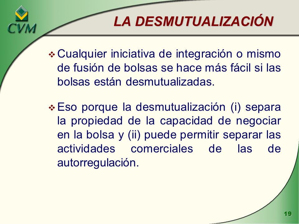 LA DESMUTUALIZACIÓN Cualquier iniciativa de integración o mismo de fusión de bolsas se hace más fácil si las bolsas están desmutualizadas.
