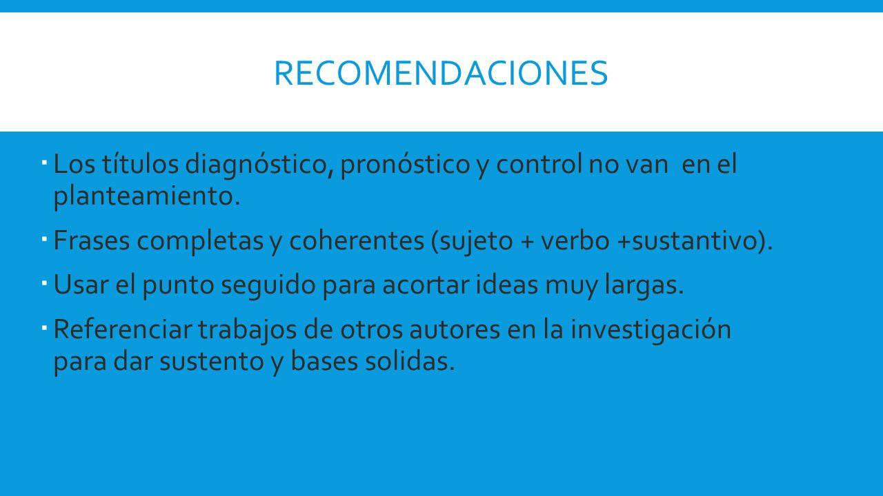 Recomendaciones Los títulos diagnóstico, pronóstico y control no van en el planteamiento.