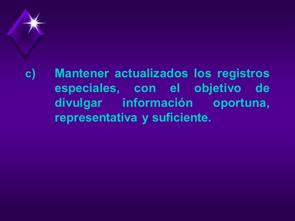 c) Mantener actualizados los registros especiales, con el objetivo de divulgar información oportuna, representativa y suficiente.