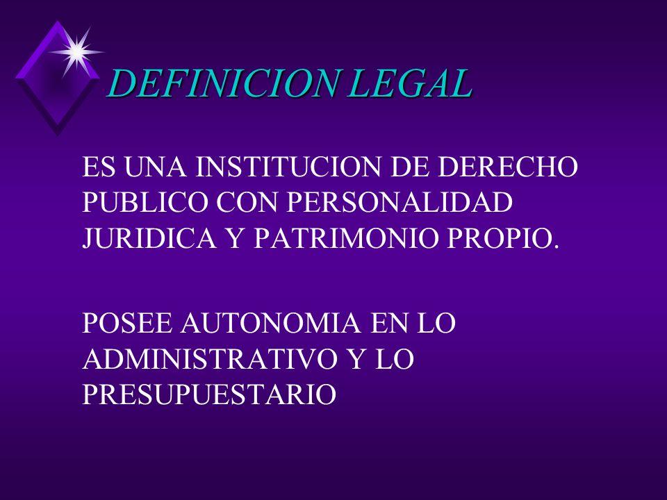DEFINICION LEGAL ES UNA INSTITUCION DE DERECHO PUBLICO CON PERSONALIDAD JURIDICA Y PATRIMONIO PROPIO.