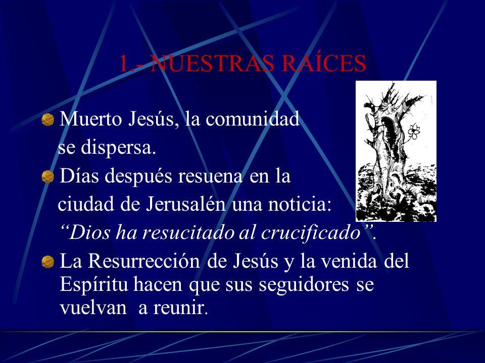 1.- NUESTRAS RAÍCES Muerto Jesús, la comunidad se dispersa.