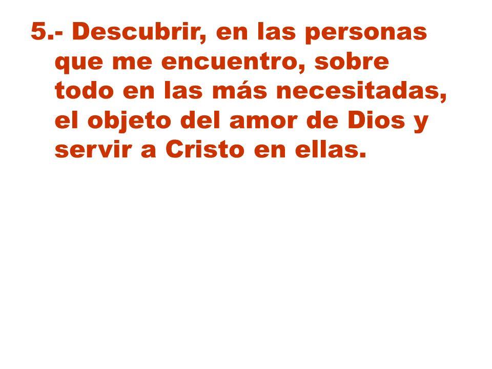 5.- Descubrir, en las personas que me encuentro, sobre todo en las más necesitadas, el objeto del amor de Dios y servir a Cristo en ellas.
