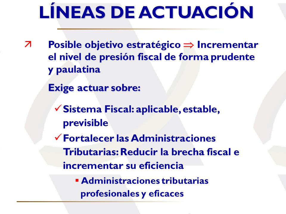 LÍNEAS DE ACTUACIÓNPosible objetivo estratégico  Incrementar el nivel de presión fiscal de forma prudente y paulatina.