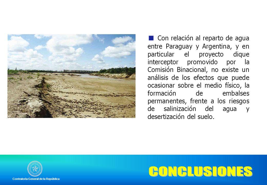 Con relación al reparto de agua entre Paraguay y Argentina, y en particular el proyecto dique interceptor promovido por la Comisión Binacional, no existe un análisis de los efectos que puede ocasionar sobre el medio físico, la formación de embalses permanentes, frente a los riesgos de salinización del agua y desertización del suelo.