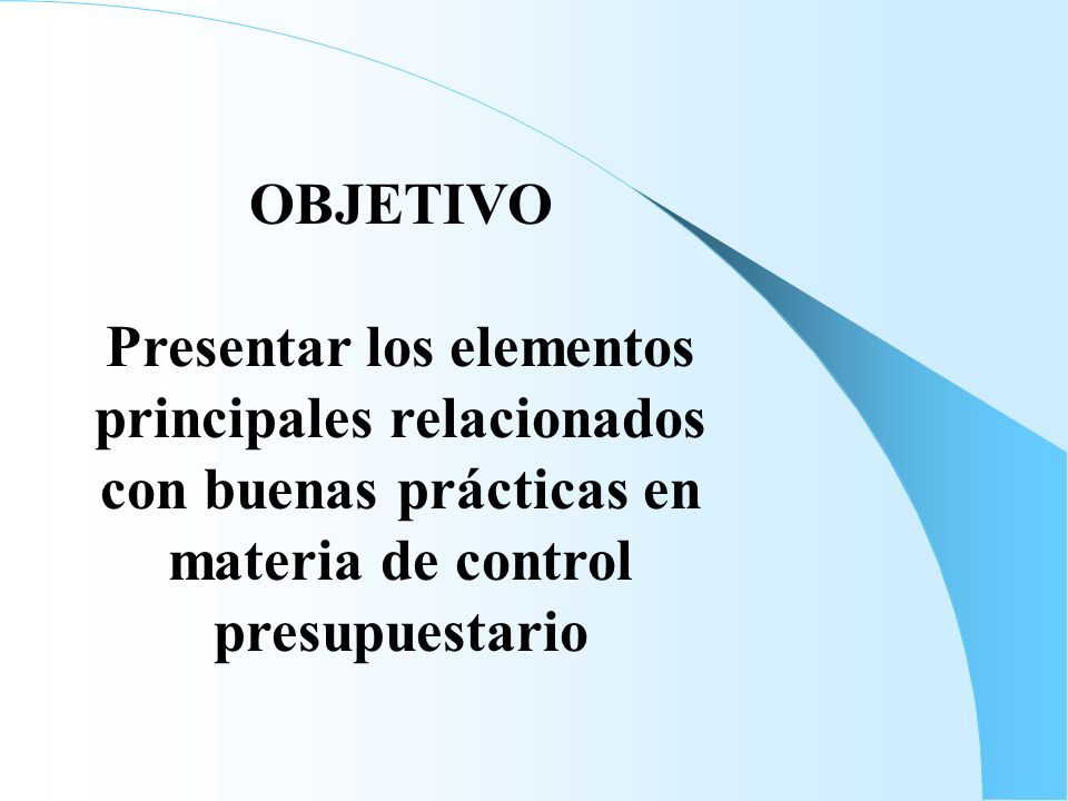 OBJETIVO Presentar los elementos principales relacionados con buenas prácticas en materia de control presupuestario.