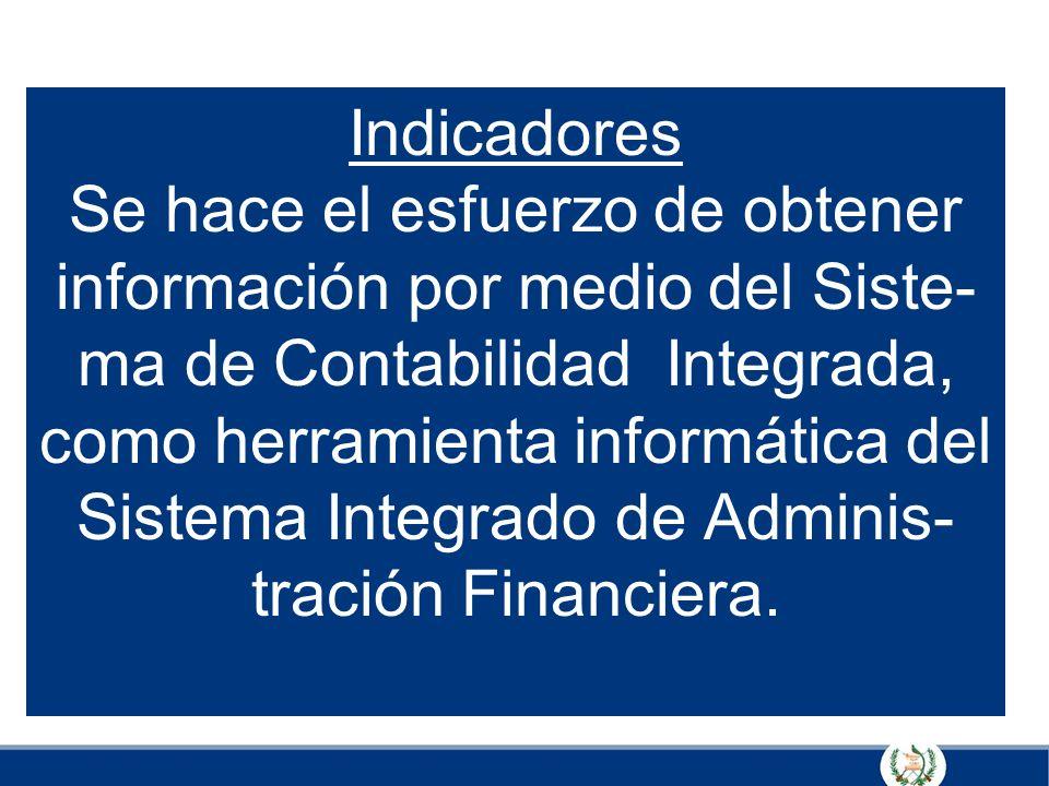 Indicadores Se hace el esfuerzo de obtener información por medio del Siste- ma de Contabilidad Integrada, como herramienta informática del Sistema Integrado de Adminis-tración Financiera.