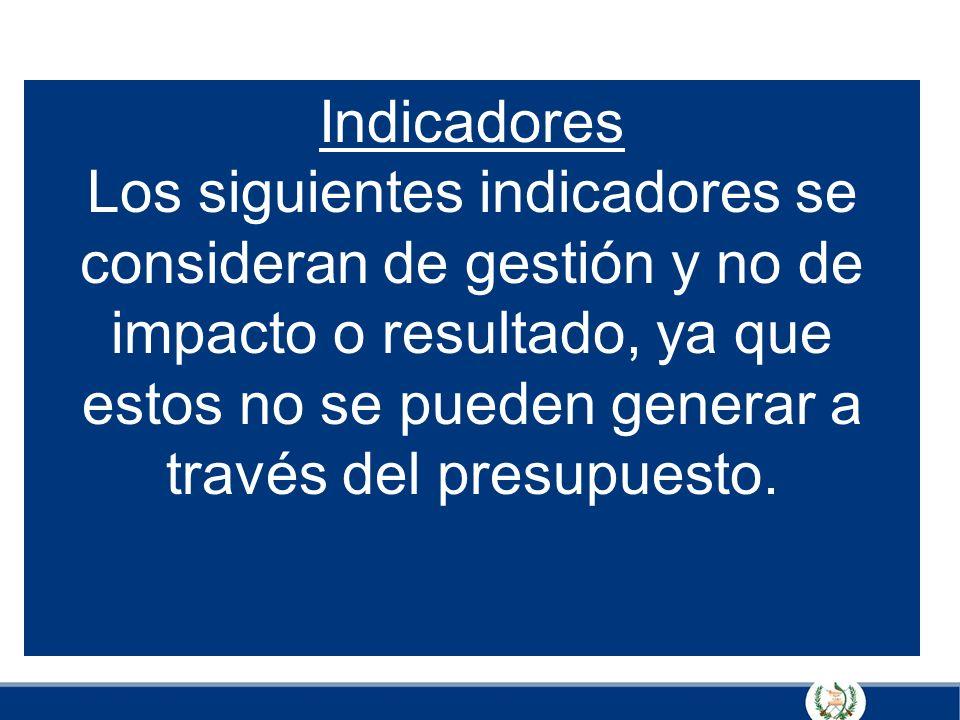 Indicadores Los siguientes indicadores se consideran de gestión y no de impacto o resultado, ya que estos no se pueden generar a través del presupuesto.