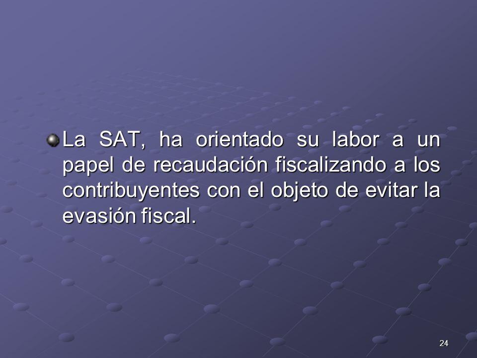 La SAT, ha orientado su labor a un papel de recaudación fiscalizando a los contribuyentes con el objeto de evitar la evasión fiscal.