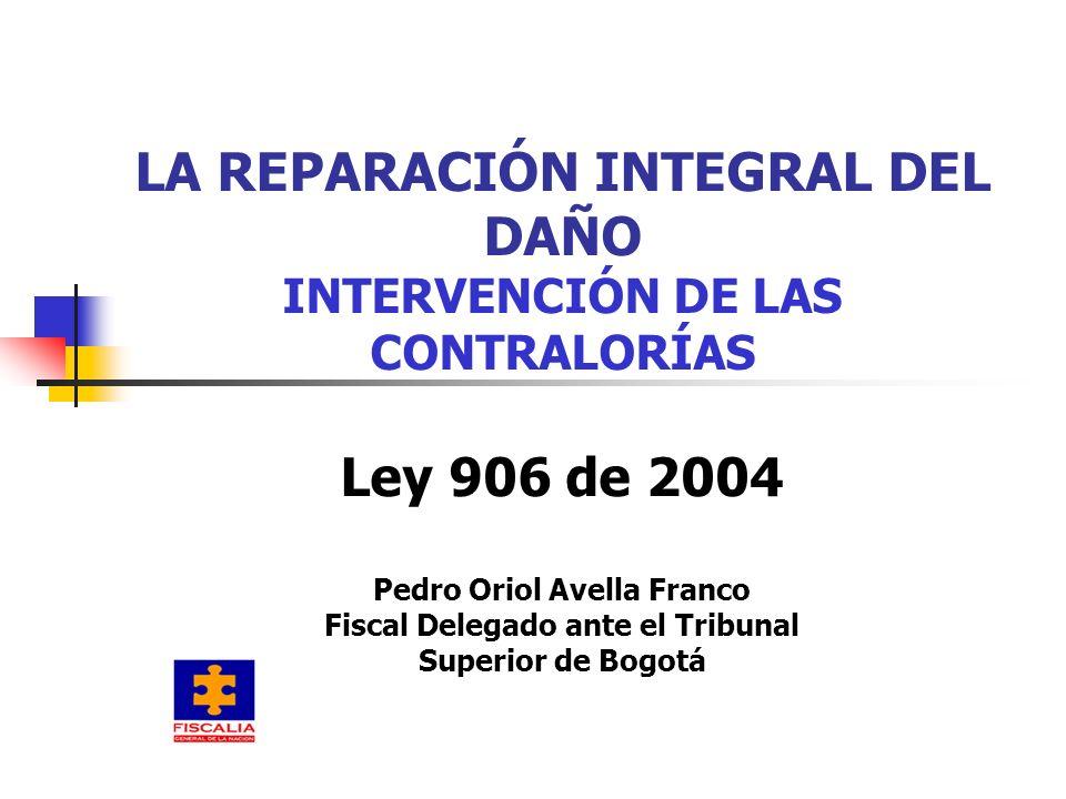 LA REPARACIÓN INTEGRAL DEL DAÑO INTERVENCIÓN DE LAS CONTRALORÍAS Ley 906 de 2004 Pedro Oriol Avella Franco Fiscal Delegado ante el Tribunal Superior de Bogotá