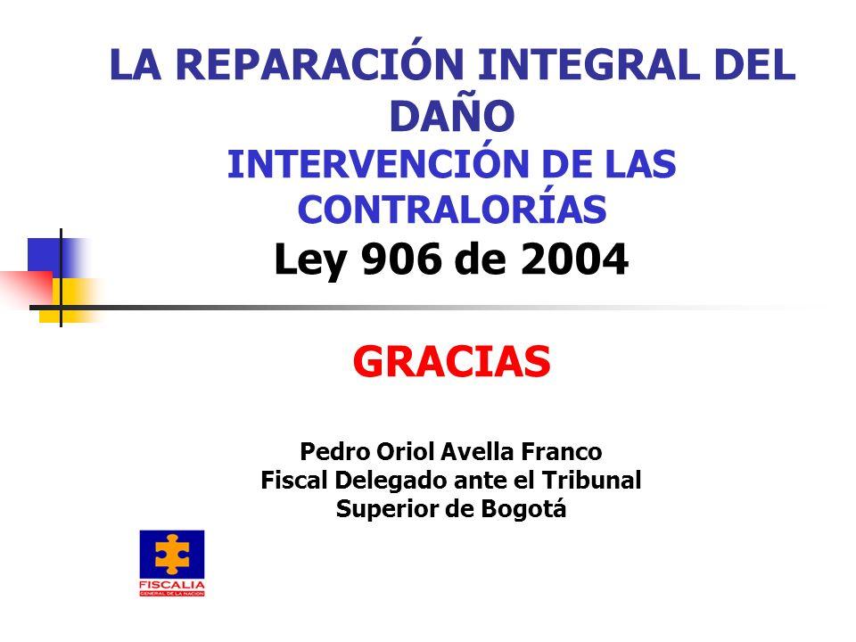 LA REPARACIÓN INTEGRAL DEL DAÑO INTERVENCIÓN DE LAS CONTRALORÍAS Ley 906 de 2004 GRACIAS Pedro Oriol Avella Franco Fiscal Delegado ante el Tribunal Superior de Bogotá