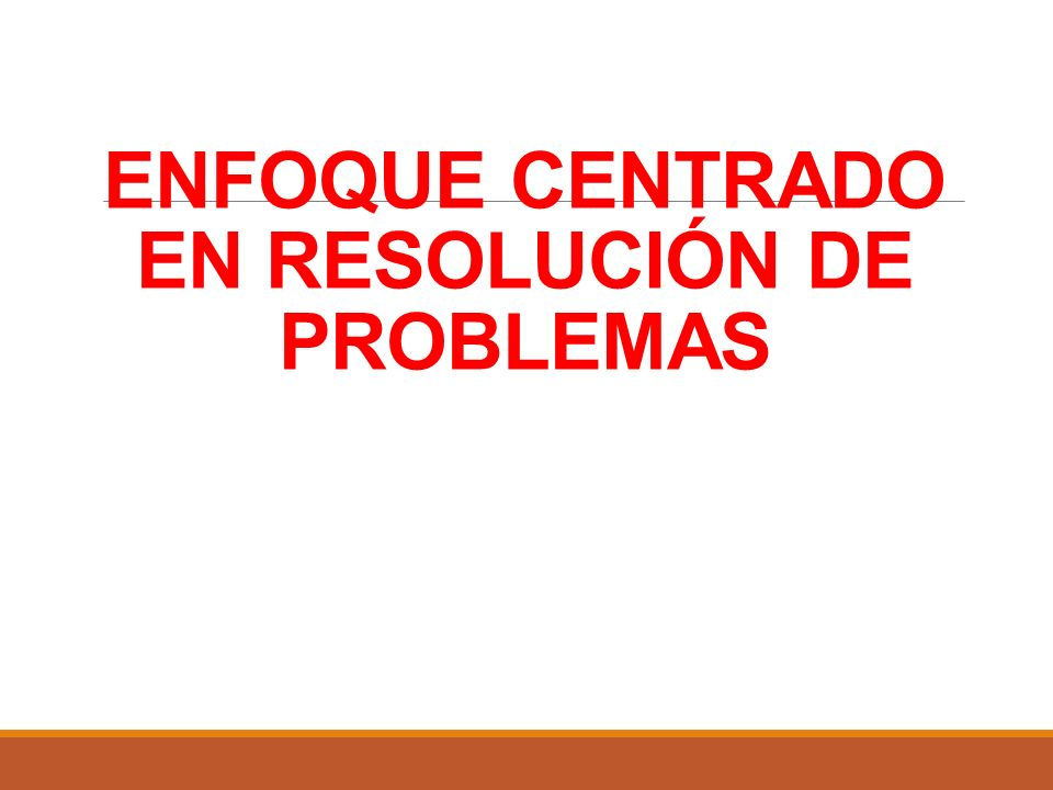 ENFOQUE CENTRADO EN RESOLUCIÓN DE PROBLEMAS