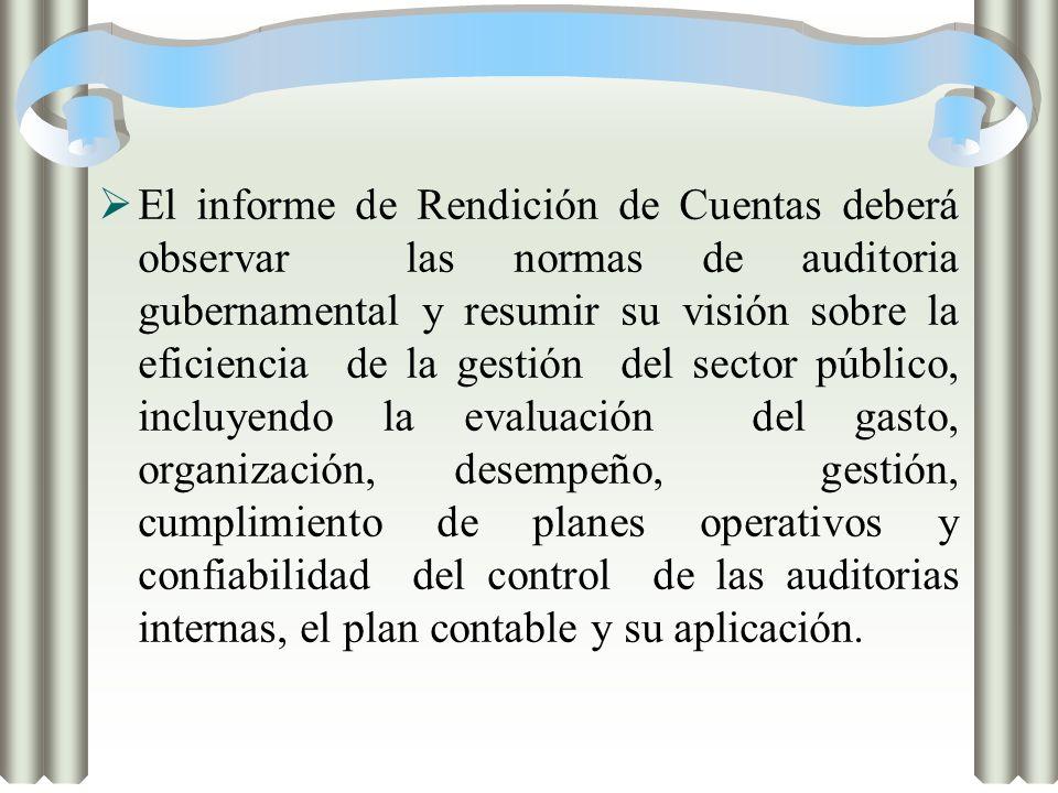 El informe de Rendición de Cuentas deberá observar las normas de auditoria gubernamental y resumir su visión sobre la eficiencia de la gestión del sector público, incluyendo la evaluación del gasto, organización, desempeño, gestión, cumplimiento de planes operativos y confiabilidad del control de las auditorias internas, el plan contable y su aplicación.