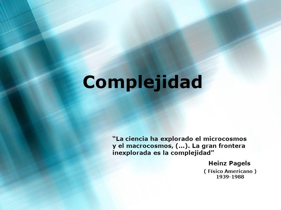 Complejidad La ciencia ha explorado el microcosmos y el macrocosmos, (...). La gran frontera inexplorada es la complejidad
