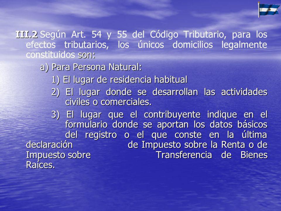 III.2 Según Art. 54 y 55 del Código Tributario, para los efectos tributarios, los únicos domicilios legalmente constituidos son: