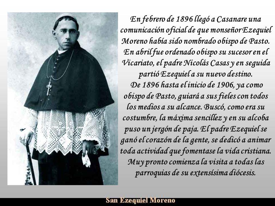 En febrero de 1896 llegó a Casanare una comunicación oficial de que monseñor Ezequiel Moreno había sido nombrado obispo de Pasto. En abril fue ordenado obispo su sucesor en el Vicariato, el padre Nicolás Casas y en seguida partió Ezequiel a su nuevo destino.
