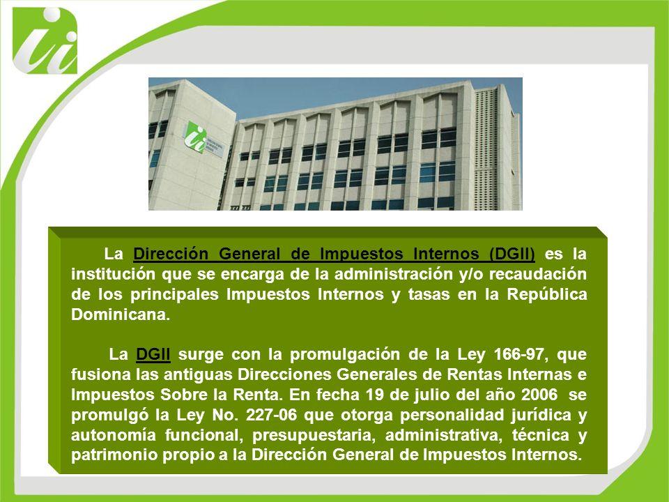 La Dirección General de Impuestos Internos (DGII) es la institución que se encarga de la administración y/o recaudación de los principales Impuestos Internos y tasas en la República Dominicana.
