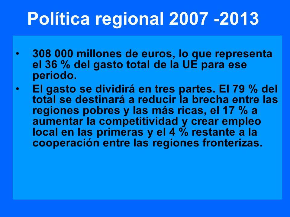 Política regional 2007 -2013 308 000 millones de euros, lo que representa el 36 % del gasto total de la UE para ese periodo.