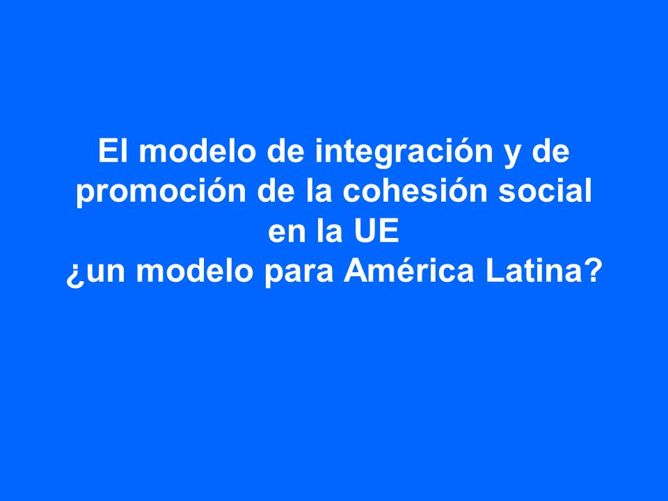 El modelo de integración y de promoción de la cohesión social en la UE ¿un modelo para América Latina