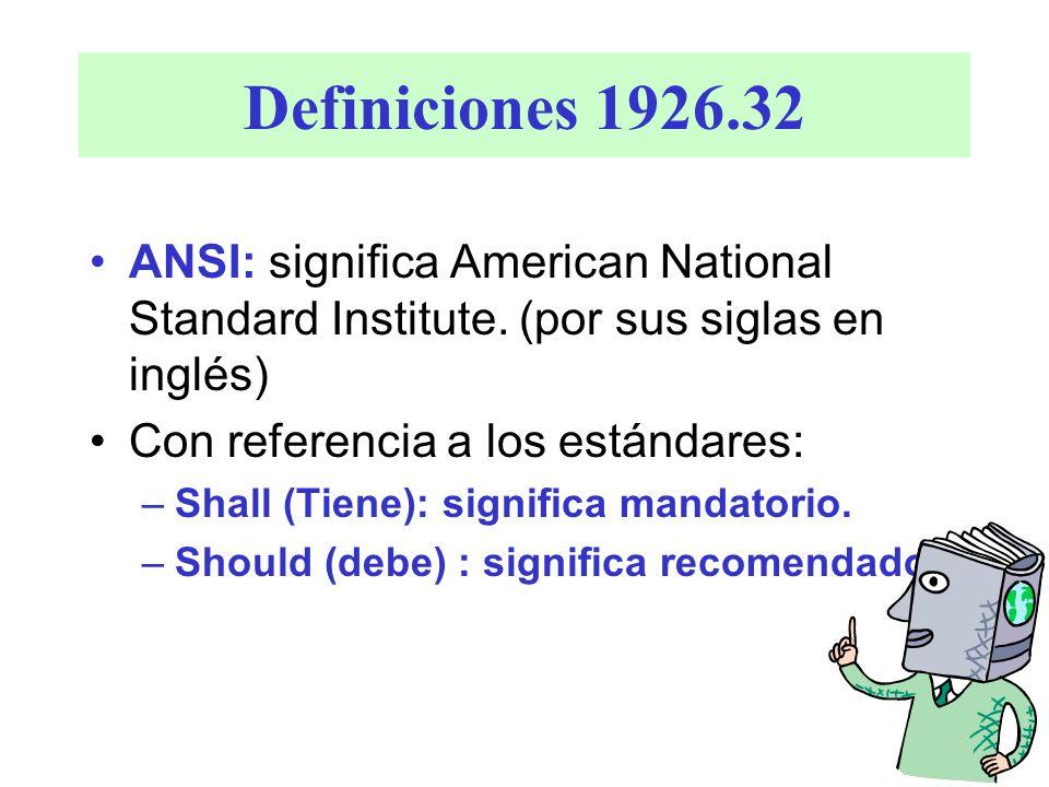 Definiciones 1926.32 ANSI: significa American National Standard Institute. (por sus siglas en inglés)