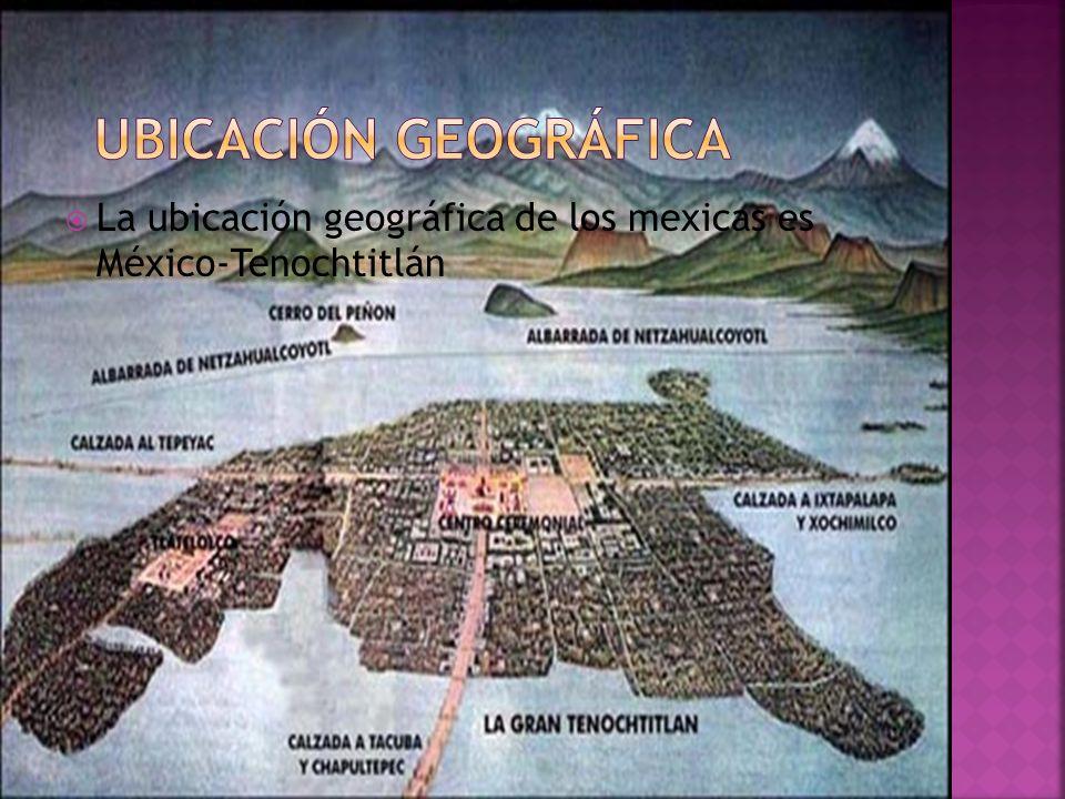 Ubicación geográfica La ubicación geográfica de los mexicas es México-Tenochtitlán