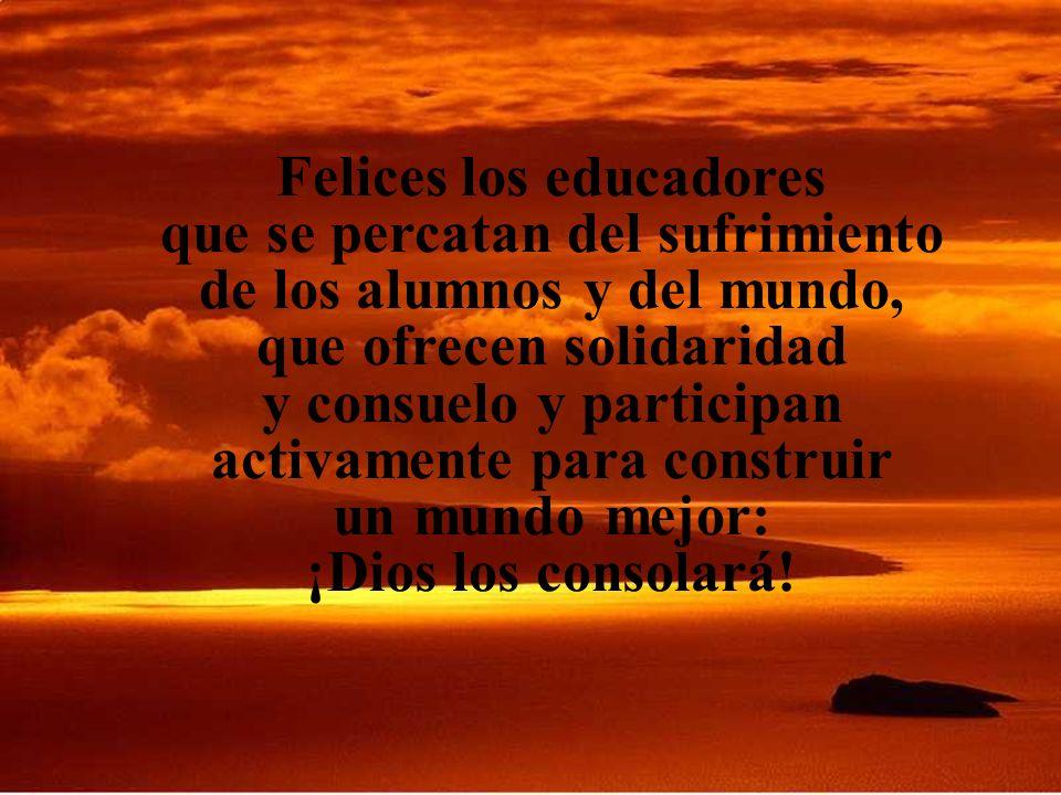 Felices los educadores que se percatan del sufrimiento de los alumnos y del mundo, que ofrecen solidaridad y consuelo y participan activamente para construir un mundo mejor: ¡Dios los consolará!