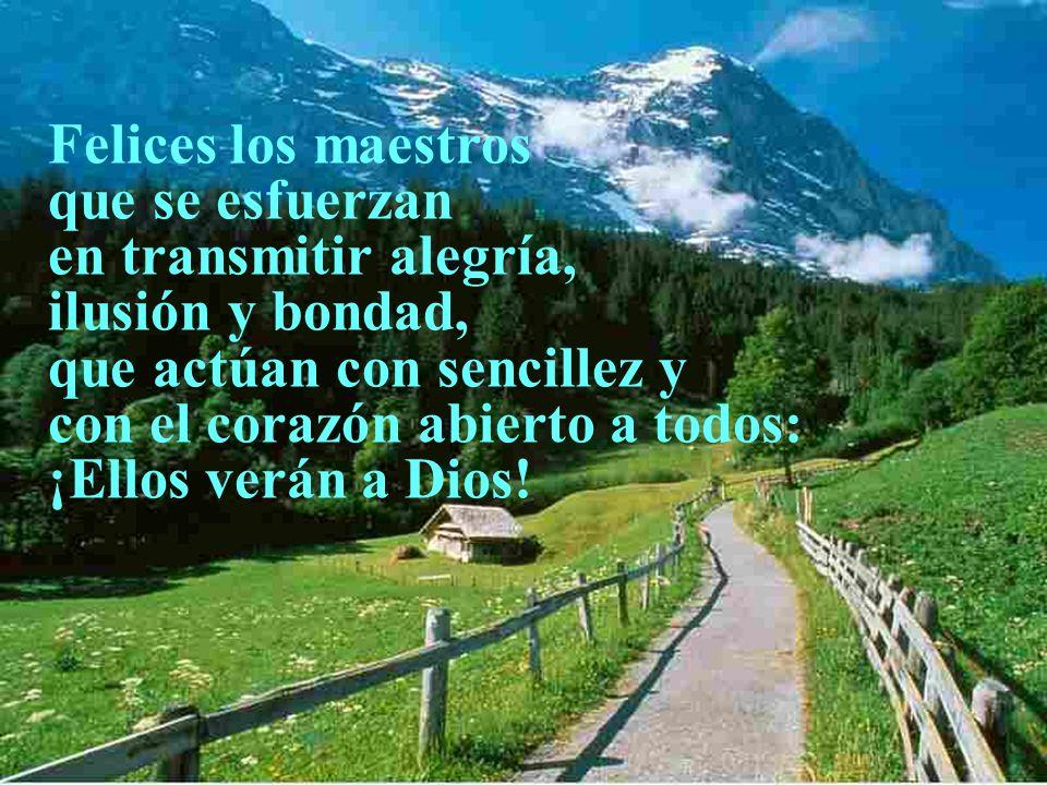 Felices los maestros que se esfuerzan en transmitir alegría, ilusión y bondad, que actúan con sencillez y con el corazón abierto a todos: ¡Ellos verán a Dios!