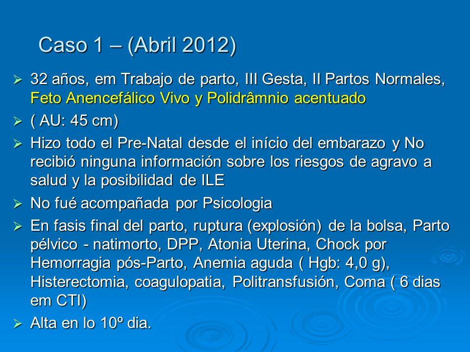 Caso 1 – (Abril 2012) 32 años, em Trabajo de parto, III Gesta, II Partos Normales, Feto Anencefálico Vivo y Polidrâmnio acentuado.