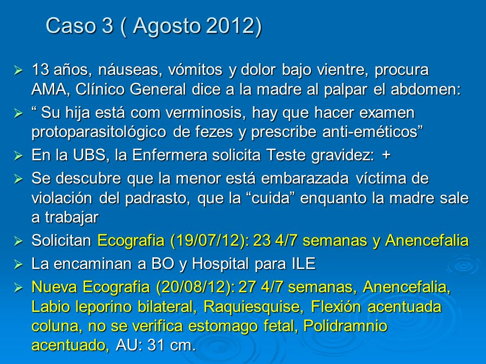 Caso 3 ( Agosto 2012)13 años, náuseas, vómitos y dolor bajo vientre, procura AMA, Clínico General dice a la madre al palpar el abdomen: