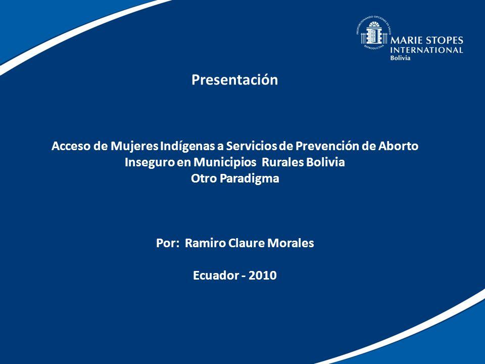 Presentación Acceso de Mujeres Indígenas a Servicios de Prevención de Aborto Inseguro en Municipios Rurales Bolivia Otro Paradigma Por: Ramiro Claure Morales Ecuador - 2010