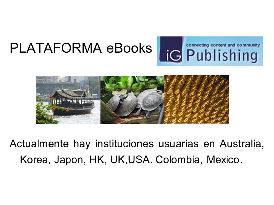 PLATAFORMA eBooks Actualmente hay instituciones usuarias en Australia, Korea, Japon, HK, UK,USA.