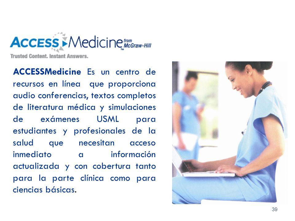 ACCESSMedicine Es un centro de recursos en línea que proporciona audio conferencias, textos completos de literatura médica y simulaciones de exámenes USML para estudiantes y profesionales de la salud que necesitan acceso inmediato a información actualizada y con cobertura tanto para la parte clínica como para ciencias básicas.