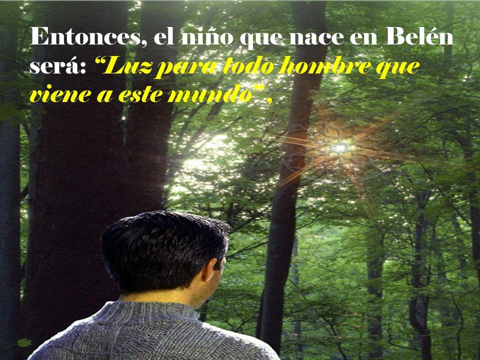 Entonces, el niño que nace en Belén será: Luz para todo hombre que viene a este mundo ,