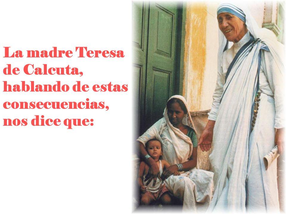 La madre Teresa de Calcuta, hablando de estas consecuencias, nos dice que: