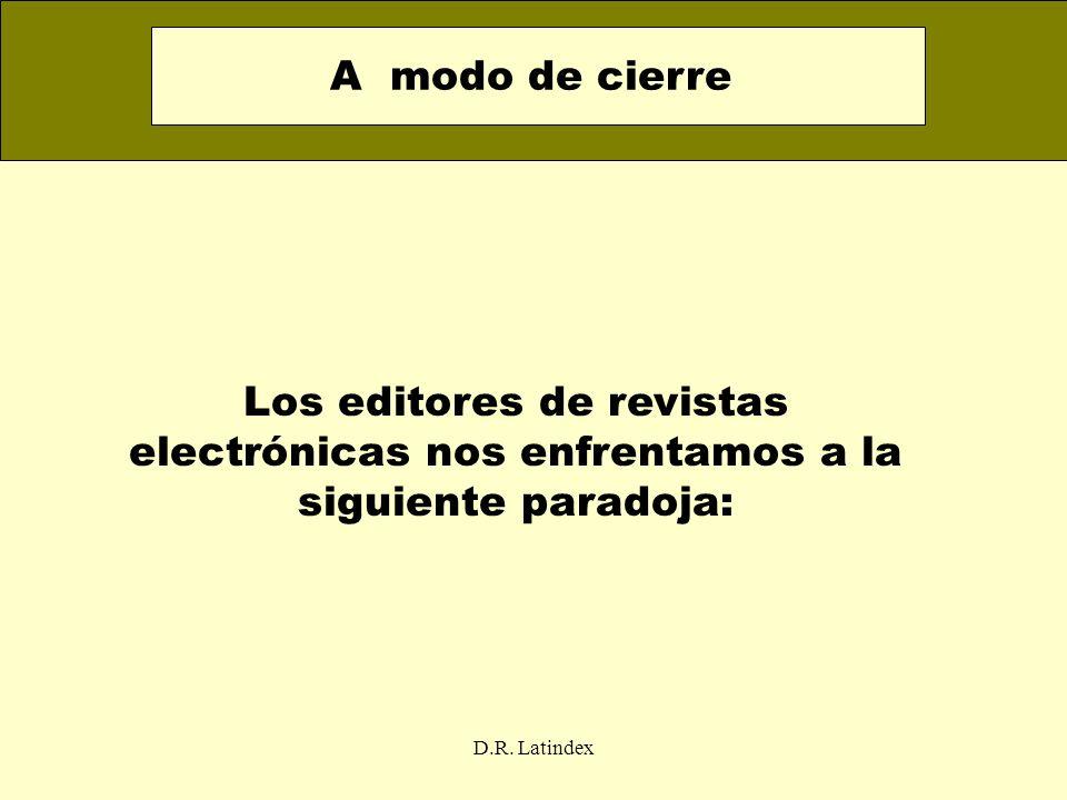 A modo de cierre Los editores de revistas electrónicas nos enfrentamos a la siguiente paradoja: D.R.