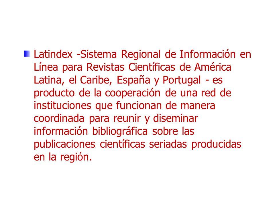 Latindex -Sistema Regional de Información en Línea para Revistas Científicas de América Latina, el Caribe, España y Portugal - es producto de la cooperación de una red de instituciones que funcionan de manera coordinada para reunir y diseminar información bibliográfica sobre las publicaciones científicas seriadas producidas en la región.