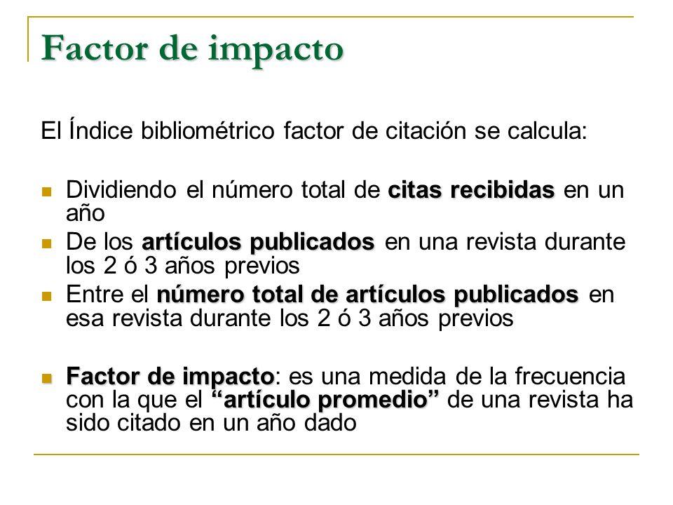 Factor de impacto El Índice bibliométrico factor de citación se calcula: Dividiendo el número total de citas recibidas en un año.