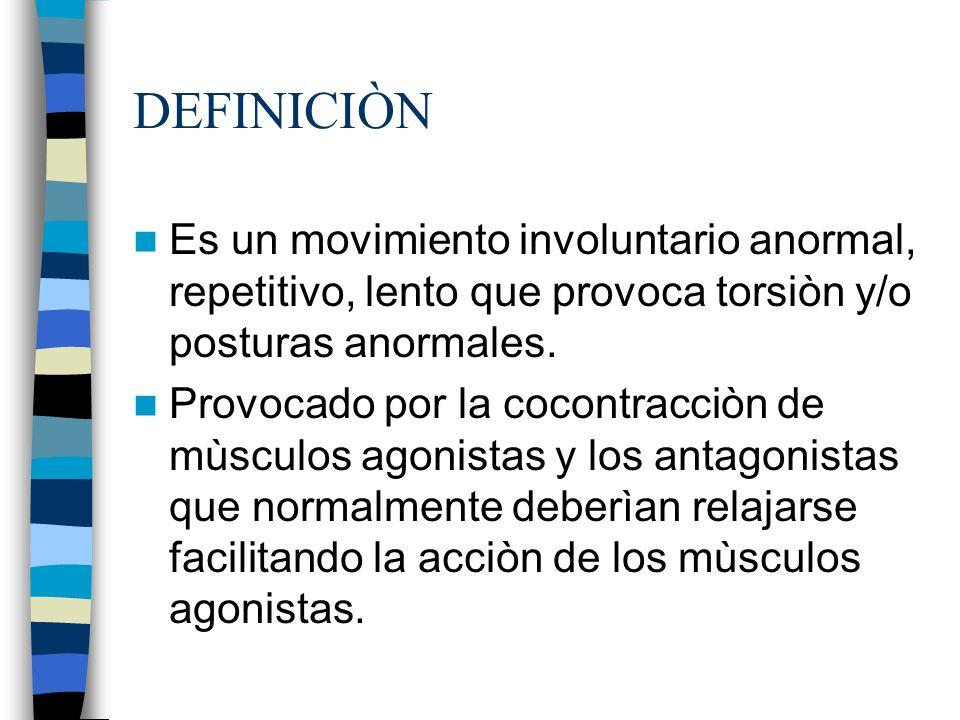 DEFINICIÒN Es un movimiento involuntario anormal, repetitivo, lento que provoca torsiòn y/o posturas anormales.