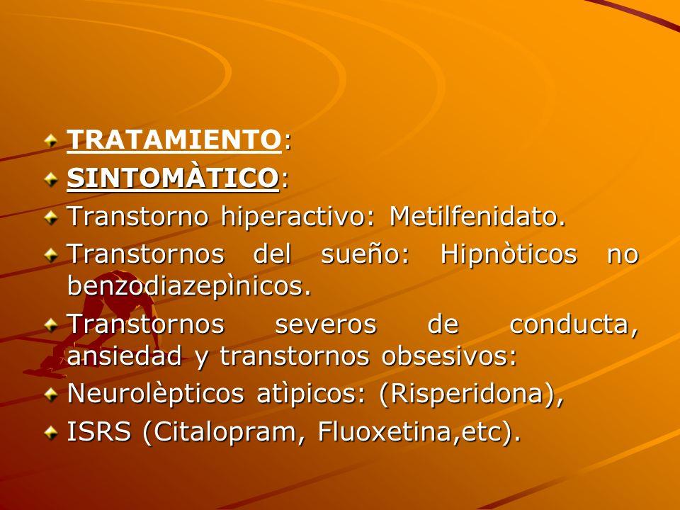 TRATAMIENTO:SINTOMÀTICO: Transtorno hiperactivo: Metilfenidato. Transtornos del sueño: Hipnòticos no benzodiazepìnicos.